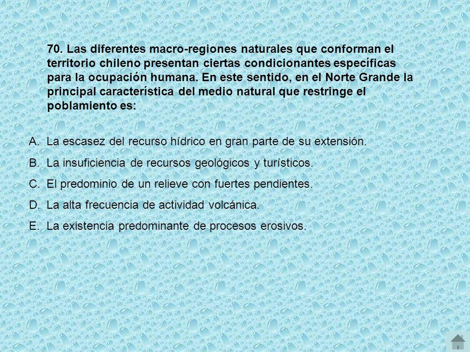 70. Las diferentes macro-regiones naturales que conforman el territorio chileno presentan ciertas condicionantes específicas para la ocupación humana. En este sentido, en el Norte Grande la principal característica del medio natural que restringe el poblamiento es: