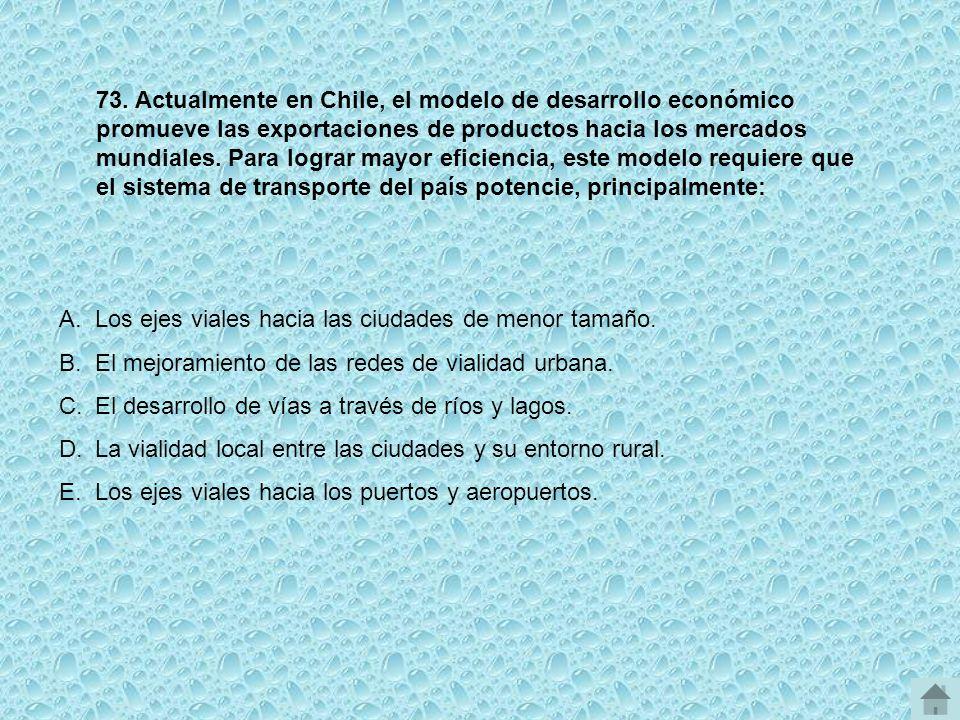 73. Actualmente en Chile, el modelo de desarrollo económico promueve las exportaciones de productos hacia los mercados mundiales. Para lograr mayor eficiencia, este modelo requiere que el sistema de transporte del país potencie, principalmente: