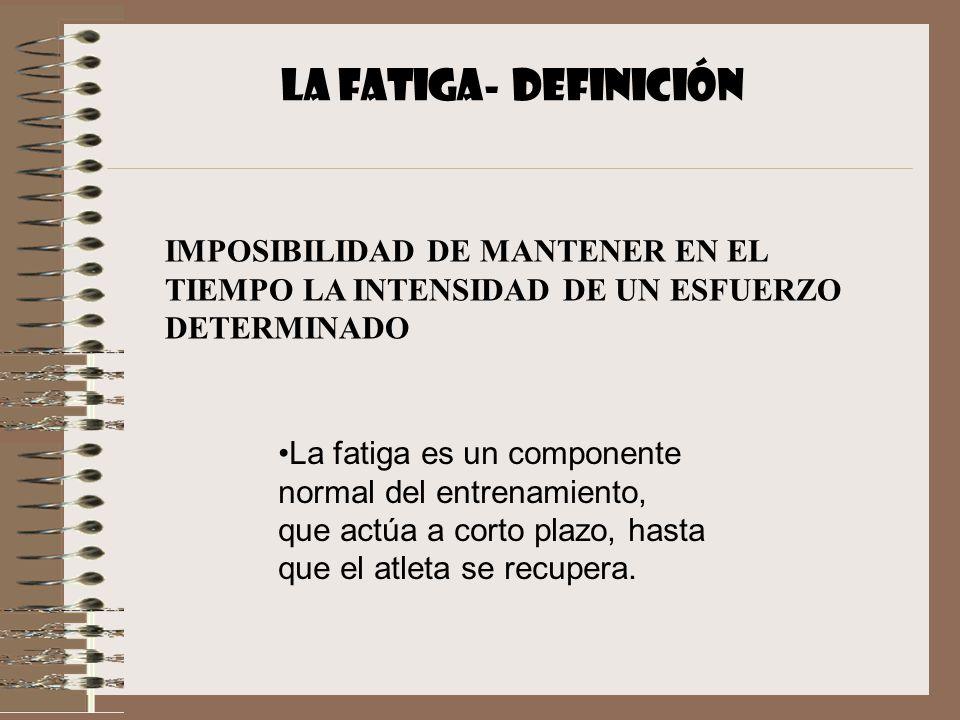 LA FATIGA- DEFINICIÓN IMPOSIBILIDAD DE MANTENER EN EL TIEMPO LA INTENSIDAD DE UN ESFUERZO DETERMINADO.