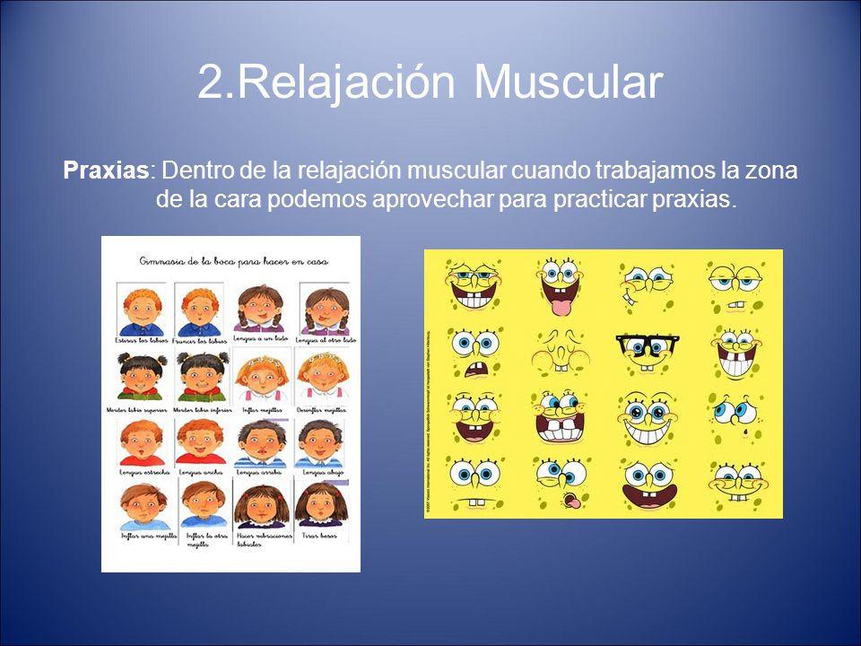 2.Relajación Muscular Praxias: Dentro de la relajación muscular cuando trabajamos la zona de la cara podemos aprovechar para practicar praxias.