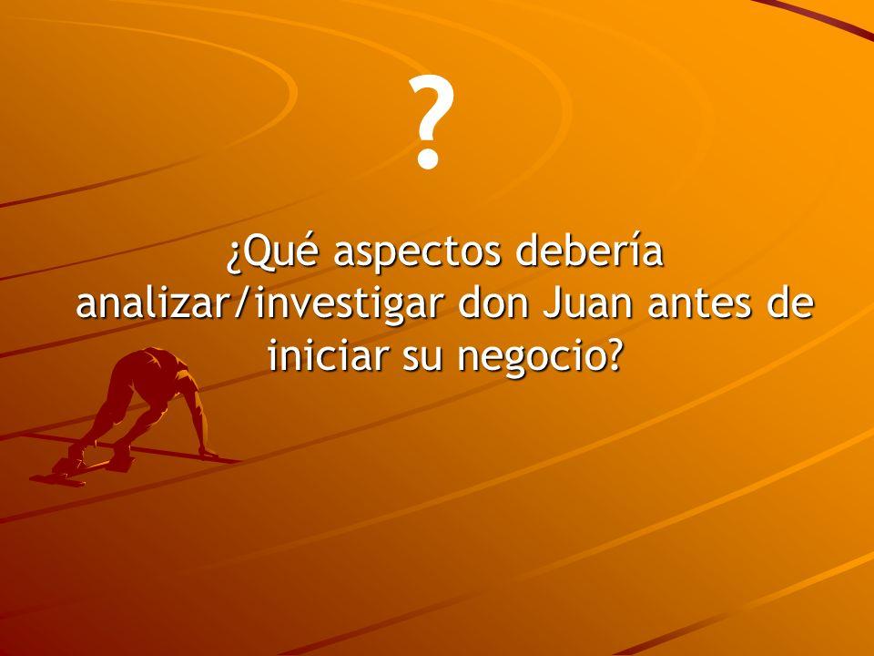 ¿Qué aspectos debería analizar/investigar don Juan antes de iniciar su negocio