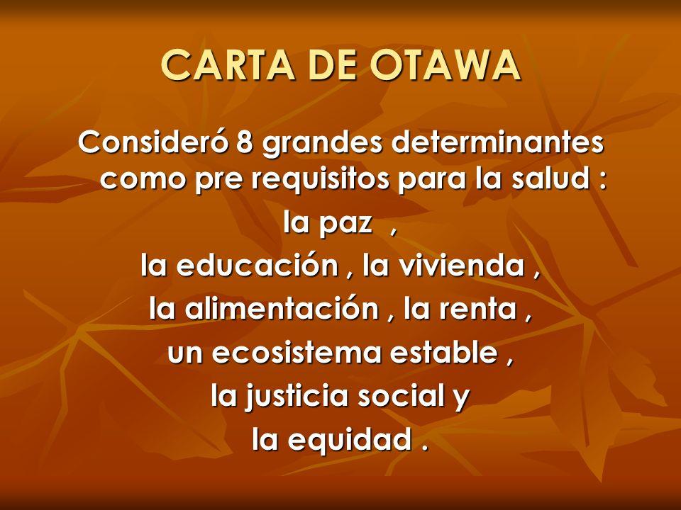 CARTA DE OTAWA Consideró 8 grandes determinantes como pre requisitos para la salud : la paz , la educación , la vivienda ,