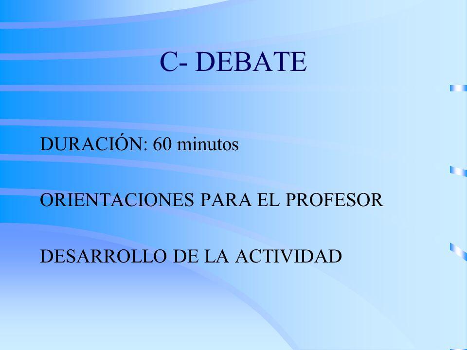 C- DEBATE DURACIÓN: 60 minutos ORIENTACIONES PARA EL PROFESOR