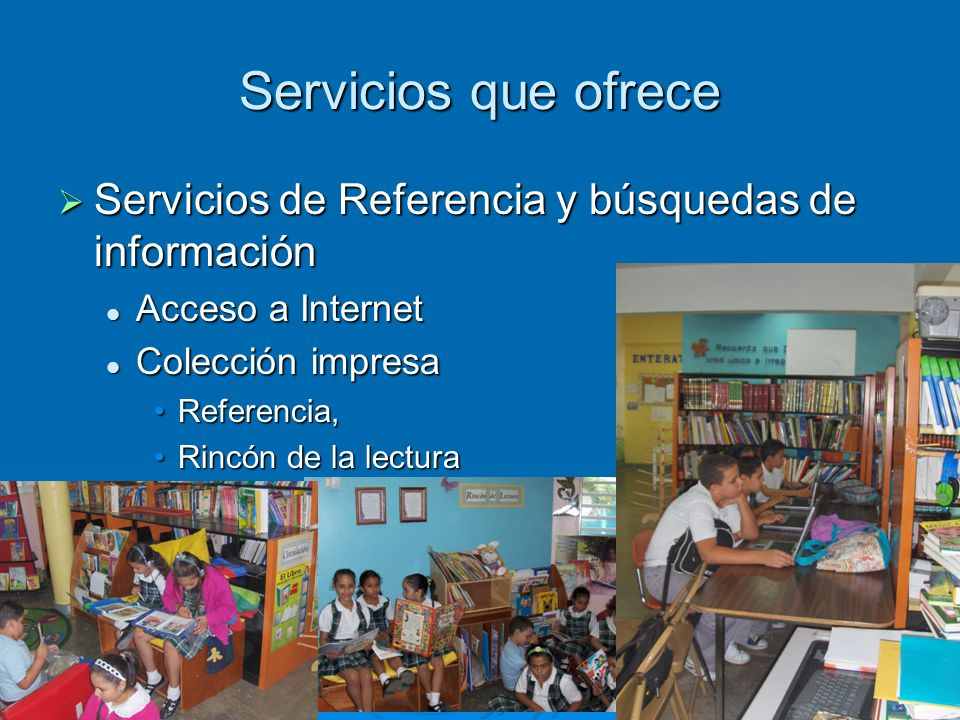 Servicios que ofrece Servicios de Referencia y búsquedas de información. Acceso a Internet. Colección impresa.