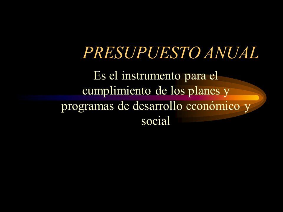 PRESUPUESTO ANUAL Es el instrumento para el cumplimiento de los planes y programas de desarrollo económico y social.