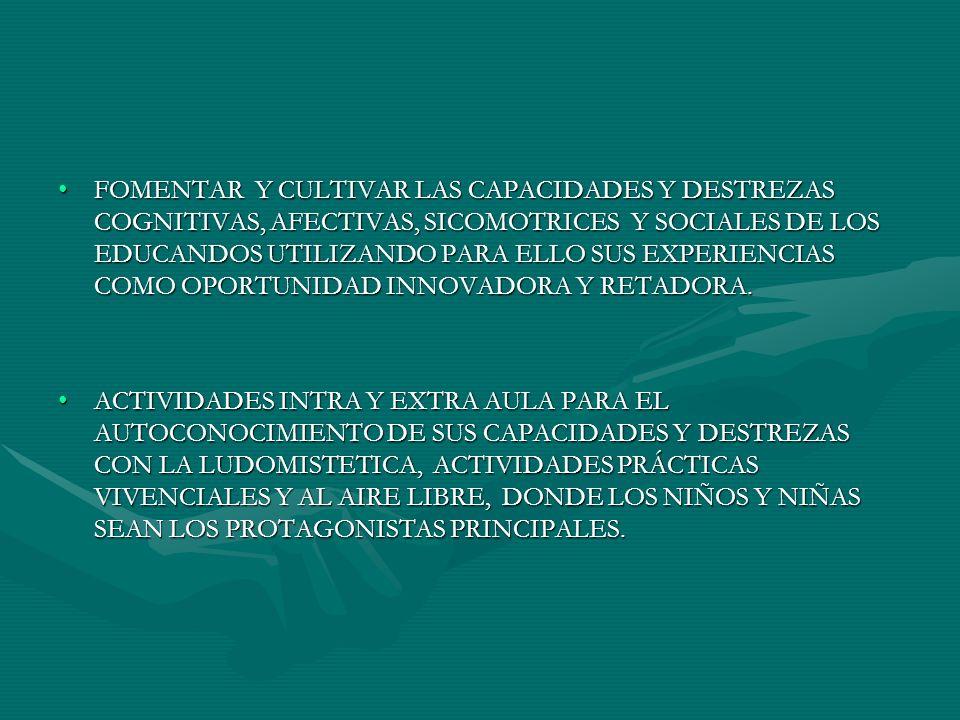 FOMENTAR Y CULTIVAR LAS CAPACIDADES Y DESTREZAS COGNITIVAS, AFECTIVAS, SICOMOTRICES Y SOCIALES DE LOS EDUCANDOS UTILIZANDO PARA ELLO SUS EXPERIENCIAS COMO OPORTUNIDAD INNOVADORA Y RETADORA.