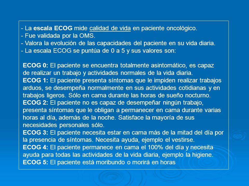 La escala ECOG mide calidad de vida en paciente oncológico.
