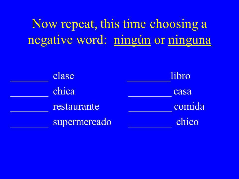 Now repeat, this time choosing a negative word: ningún or ninguna