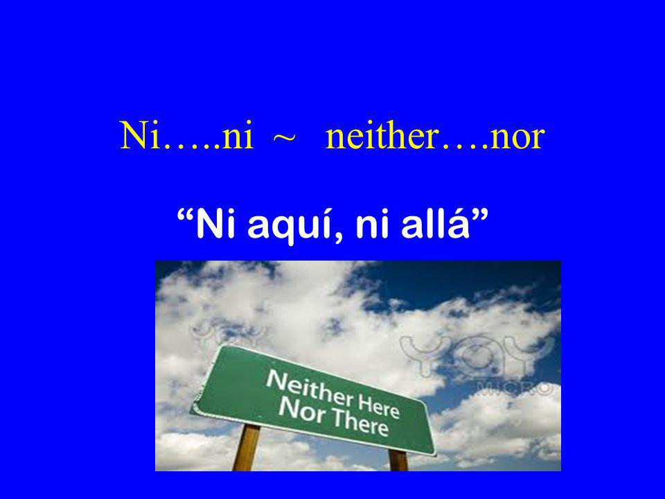 Ni…..ni ~ neither….nor Ni aquí, ni allá