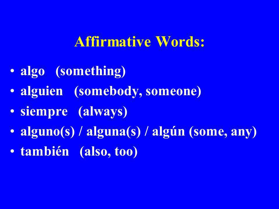 Affirmative Words: algo (something) alguien (somebody, someone)