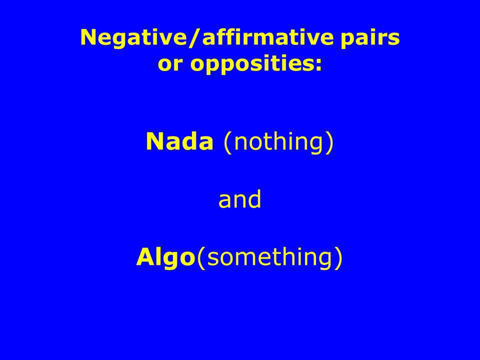 Negative/affirmative pairs or opposities: Nada (nothing) and Algo(something)