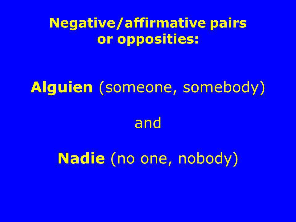 Negative/affirmative pairs or opposities: Alguien (someone, somebody) and Nadie (no one, nobody)