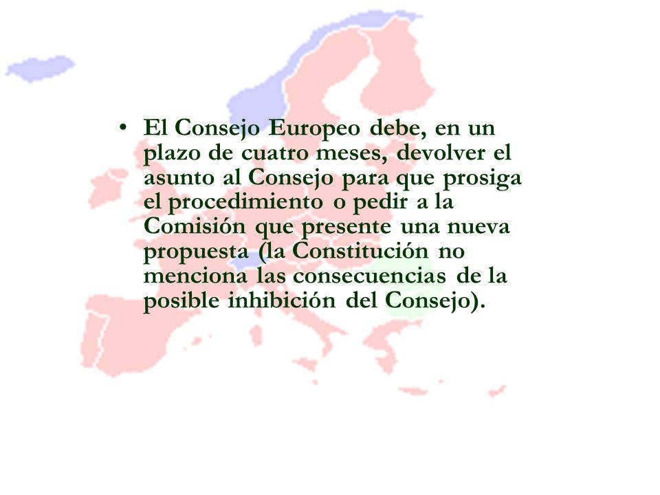 El Consejo Europeo debe, en un plazo de cuatro meses, devolver el asunto al Consejo para que prosiga el procedimiento o pedir a la Comisión que presente una nueva propuesta (la Constitución no menciona las consecuencias de la posible inhibición del Consejo).