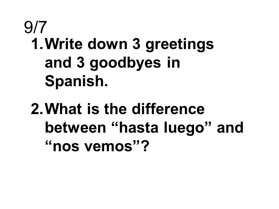 9/7 Write down 3 greetings and 3 goodbyes in Spanish.