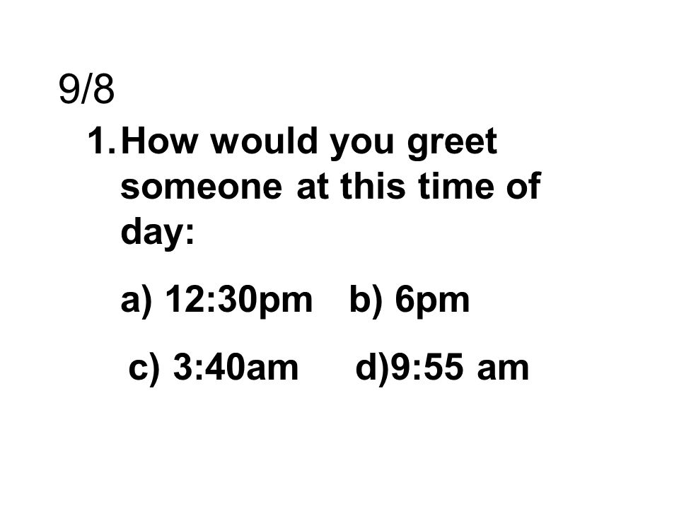 9/8 How would you greet someone at this time of day: a) 12:30pm b) 6pm