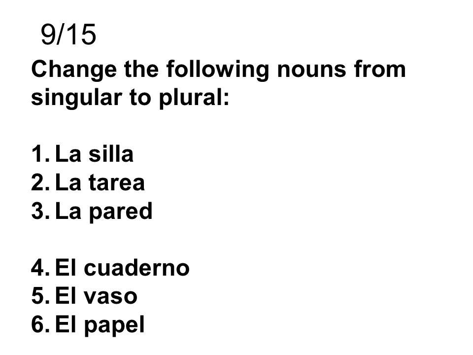 9/15 Change the following nouns from singular to plural: La silla