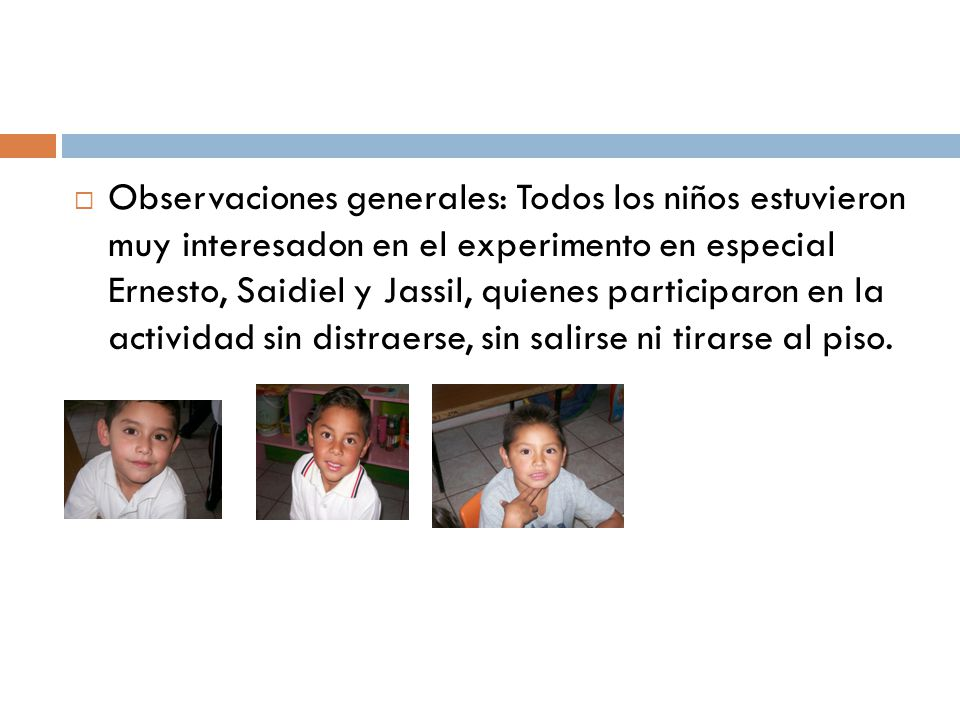 Observaciones generales: Todos los niños estuvieron muy interesadon en el experimento en especial Ernesto, Saidiel y Jassil, quienes participaron en la actividad sin distraerse, sin salirse ni tirarse al piso.