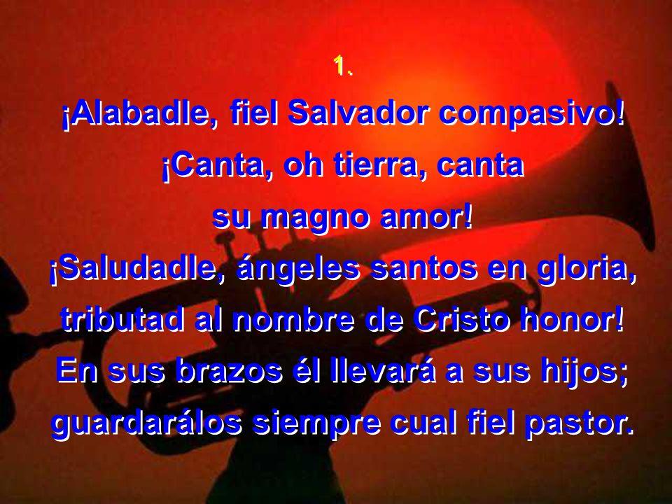 ¡Alabadle, fiel Salvador compasivo! ¡Canta, oh tierra, canta