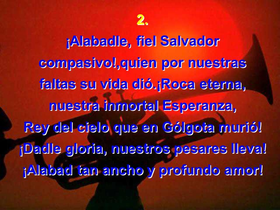¡Alabadle, fiel Salvador compasivo!,quien por nuestras