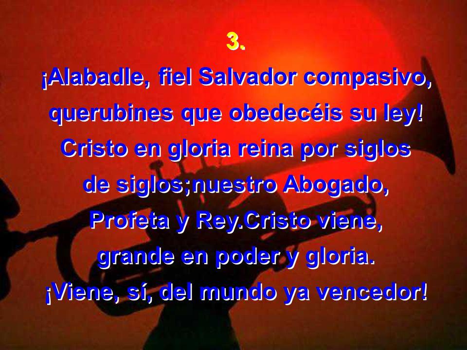 ¡Alabadle, fiel Salvador compasivo, querubines que obedecéis su ley!