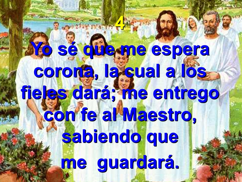 4 Yo sé que me espera corona, la cual a los fieles dará; me entrego con fe al Maestro, sabiendo que.