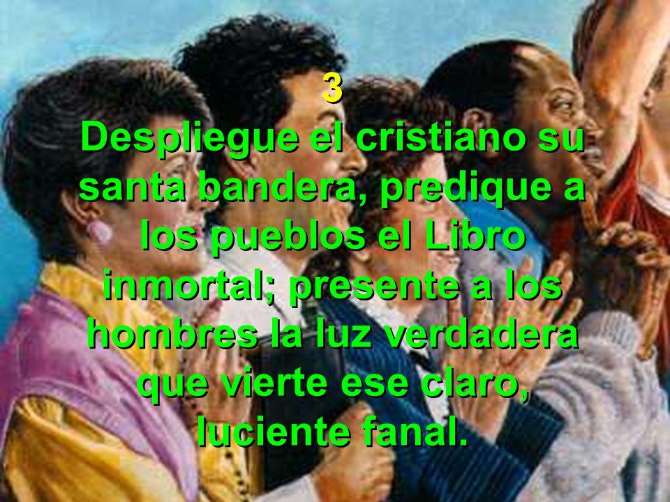 3 Despliegue el cristiano su santa bandera, predique a los pueblos el Libro inmortal; presente a los hombres la luz verdadera.