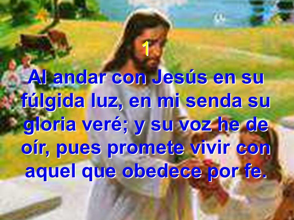 1 Al andar con Jesús en su fúlgida luz, en mi senda su gloria veré; y su voz he de oír, pues promete vivir con aquel que obedece por fe.