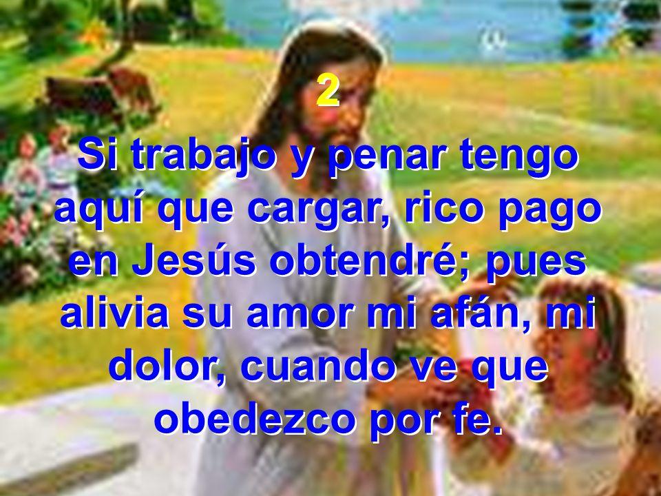 2 Si trabajo y penar tengo aquí que cargar, rico pago en Jesús obtendré; pues alivia su amor mi afán, mi dolor, cuando ve que obedezco por fe.