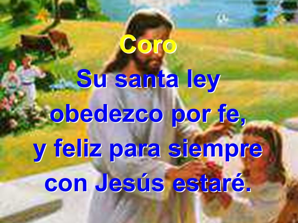 Coro Su santa ley obedezco por fe, y feliz para siempre con Jesús estaré.