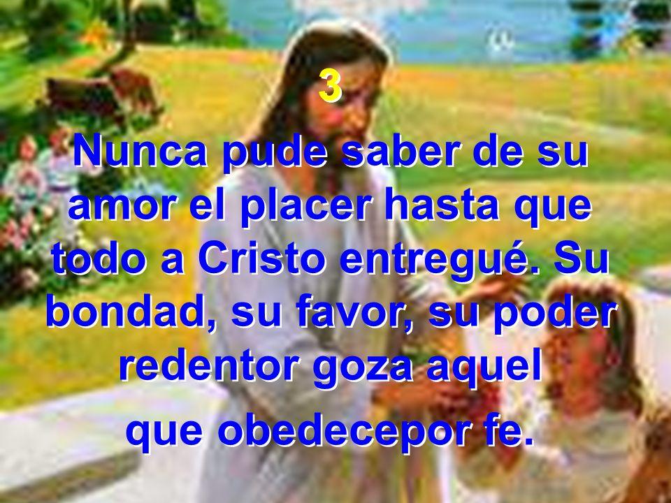 3 Nunca pude saber de su amor el placer hasta que todo a Cristo entregué. Su bondad, su favor, su poder redentor goza aquel.