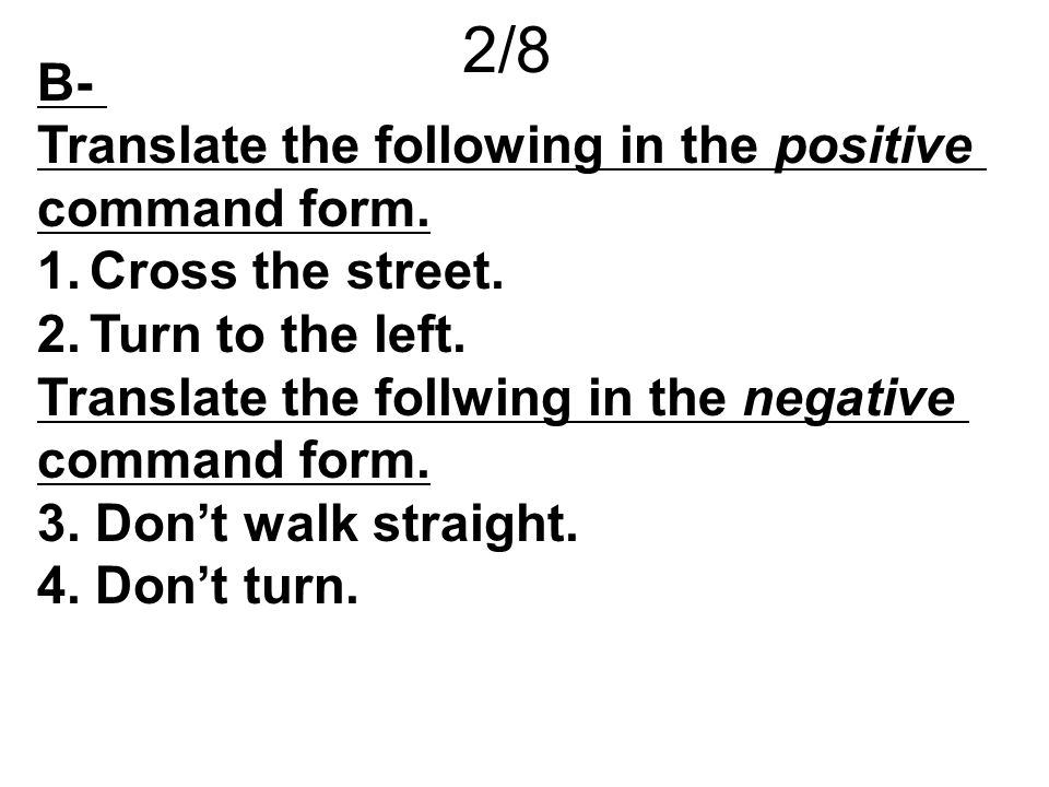 2/8 B- Translate the following in the positive command form.
