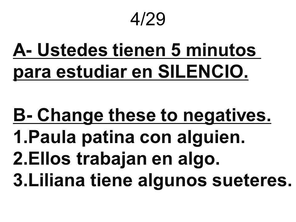 4/29 A- Ustedes tienen 5 minutos. para estudiar en SILENCIO. B- Change these to negatives. Paula patina con alguien.