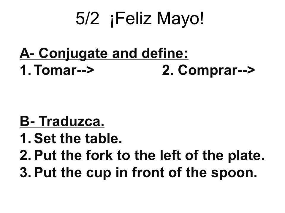 5/2 ¡Feliz Mayo! A- Conjugate and define: Tomar--> 2. Comprar-->