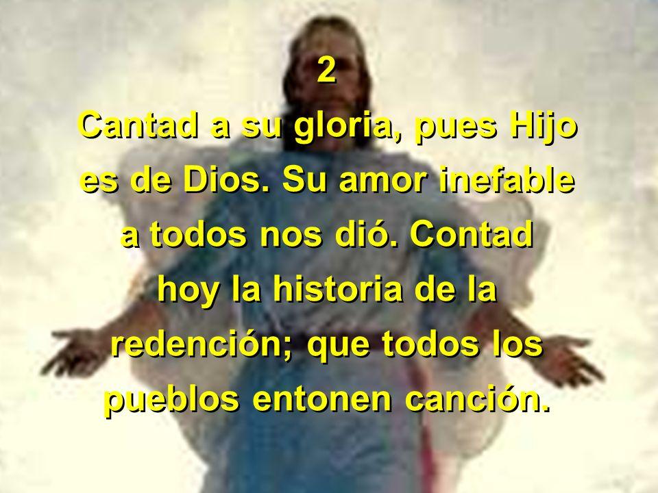 Cantad a su gloria, pues Hijo es de Dios. Su amor inefable