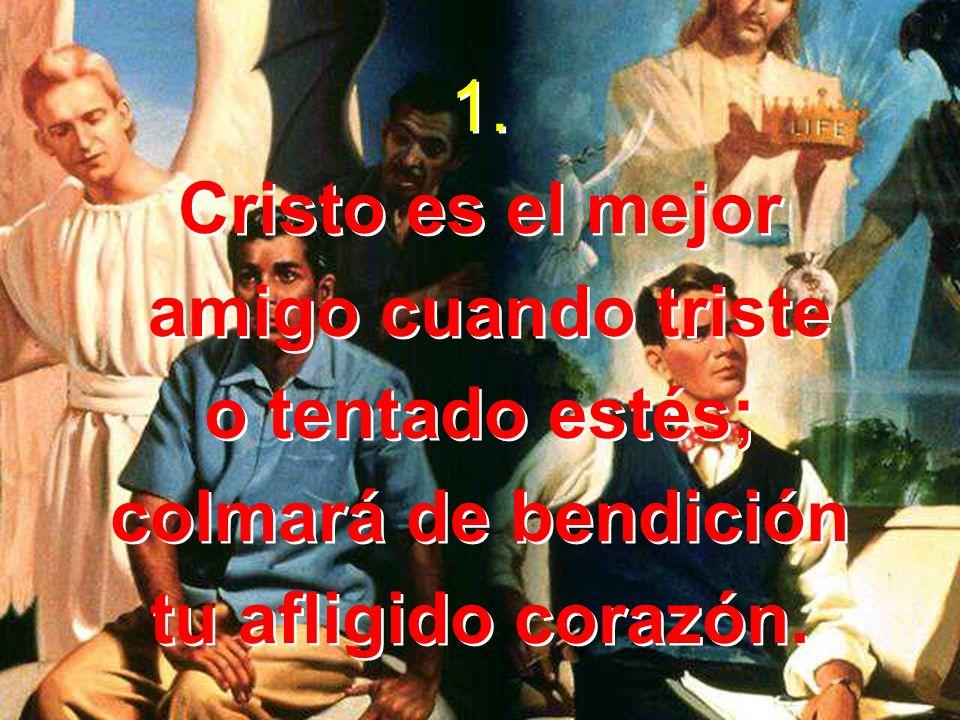 1. Cristo es el mejor. amigo cuando triste. o tentado estés; colmará de bendición.