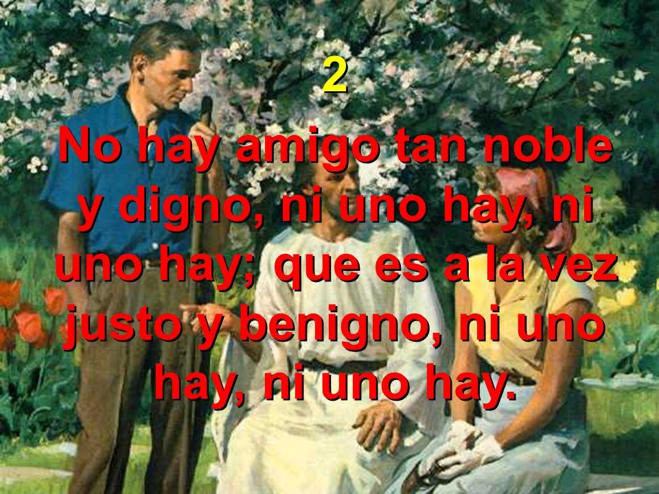 2 No hay amigo tan noble y digno, ni uno hay, ni uno hay; que es a la vez justo y benigno, ni uno hay, ni uno hay.