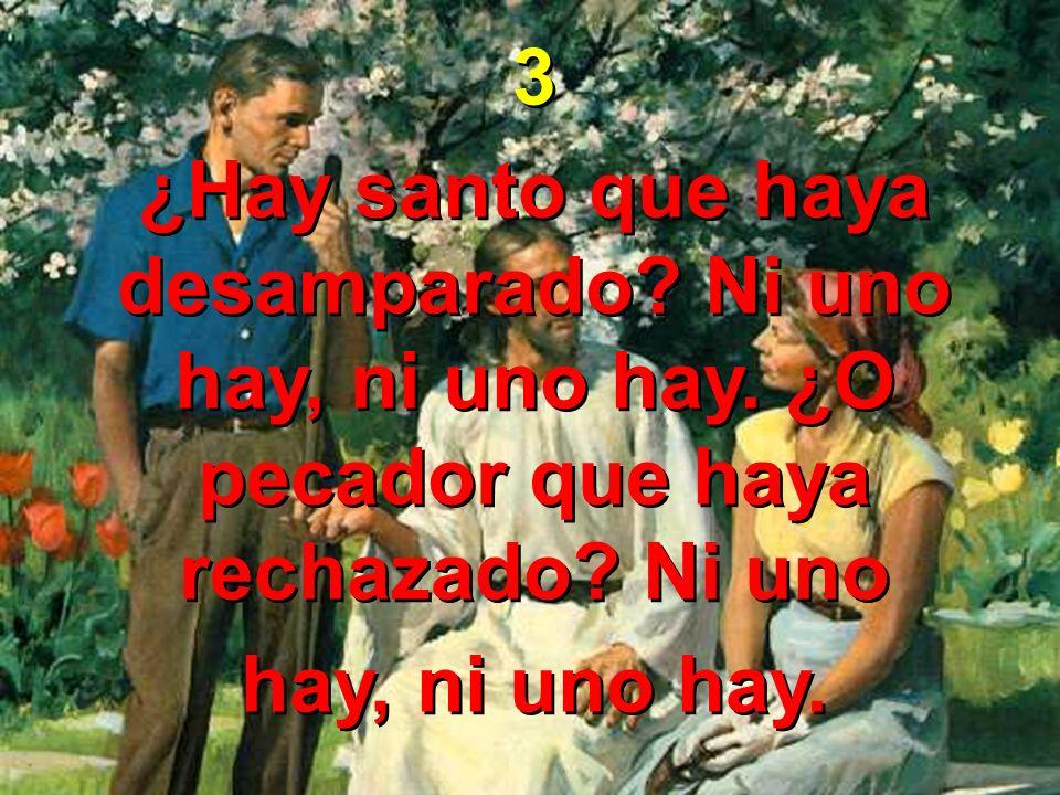 3 ¿Hay santo que haya desamparado Ni uno hay, ni uno hay. ¿O pecador que haya rechazado Ni uno.