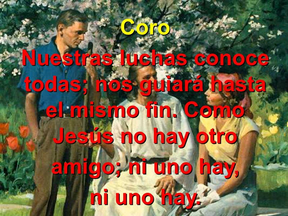 Coro Nuestras luchas conoce todas; nos guiará hasta el mismo fin. Como Jesús no hay otro. amigo; ni uno hay,