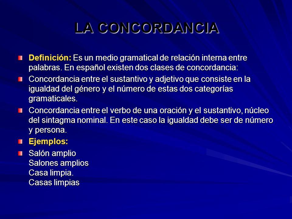 LA CONCORDANCIA Definición: Es un medio gramatical de relación interna entre palabras. En español existen dos clases de concordancia: