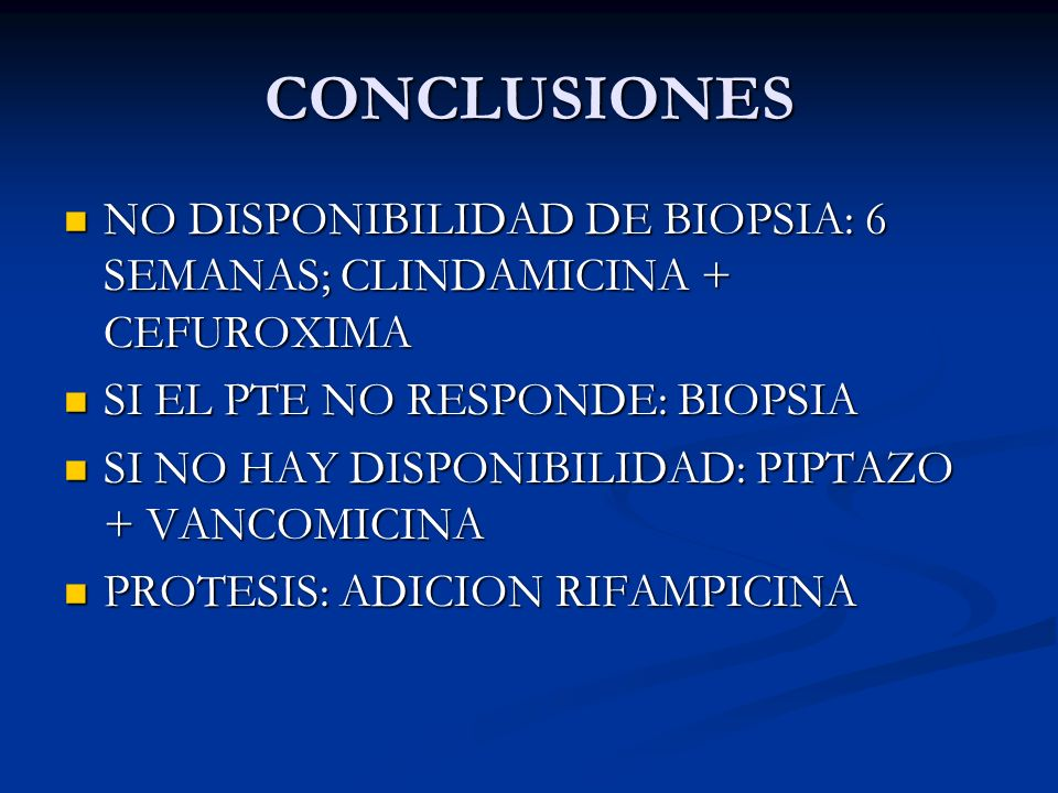 CONCLUSIONESNO DISPONIBILIDAD DE BIOPSIA: 6 SEMANAS; CLINDAMICINA + CEFUROXIMA. SI EL PTE NO RESPONDE: BIOPSIA.