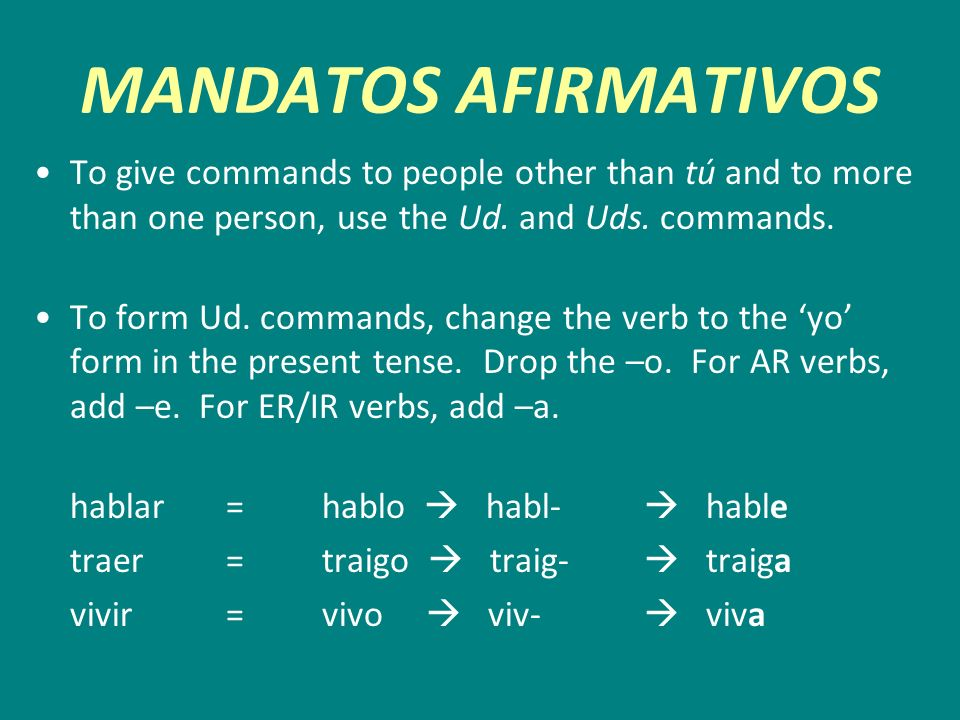 MANDATOS AFIRMATIVOSTo give commands to people other than tú and to more than one person, use the Ud. and Uds. commands.