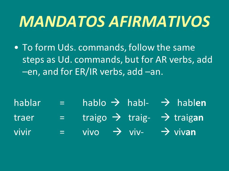 MANDATOS AFIRMATIVOS To form Uds. commands, follow the same steps as Ud. commands, but for AR verbs, add –en, and for ER/IR verbs, add –an.