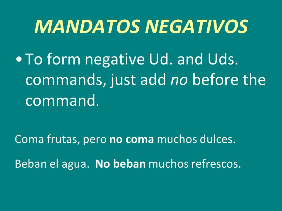 MANDATOS NEGATIVOSTo form negative Ud. and Uds. commands, just add no before the command. Coma frutas, pero no coma muchos dulces.