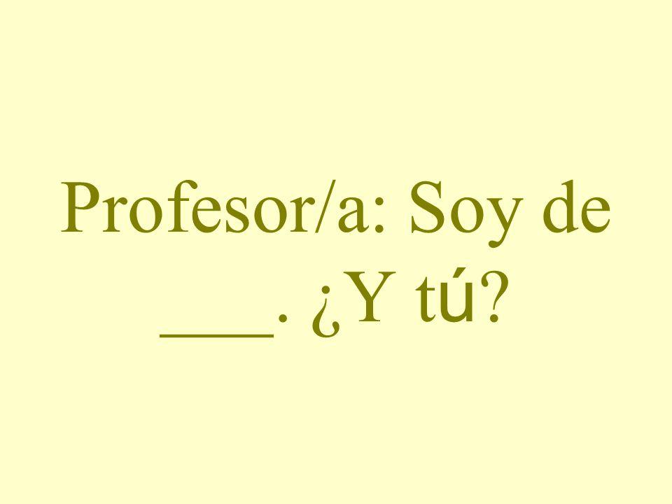 Profesor/a: Soy de ___. ¿Y tú