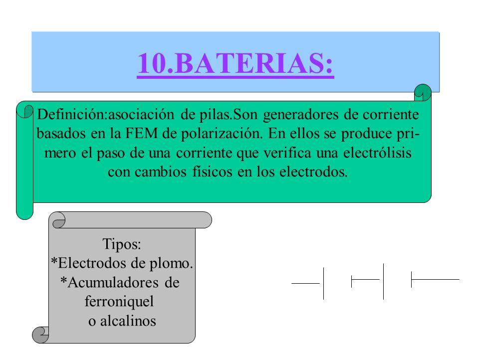 10.BATERIAS:Definición:asociación de pilas.Son generadores de corriente. basados en la FEM de polarización. En ellos se produce pri-