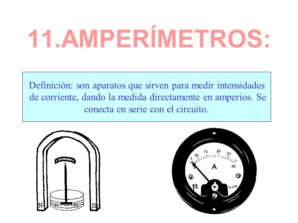 11.AMPERÍMETROS: Definición: son aparatos que sirven para medir intensidades. de corriente, dando la medida directamente en amperios. Se.