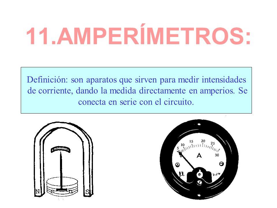 11.AMPERÍMETROS:Definición: son aparatos que sirven para medir intensidades. de corriente, dando la medida directamente en amperios. Se.