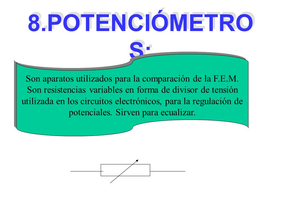 8.POTENCIÓMETROS: Son aparatos utilizados para la comparación de la F.E.M. Son resistencias variables en forma de divisor de tensión.