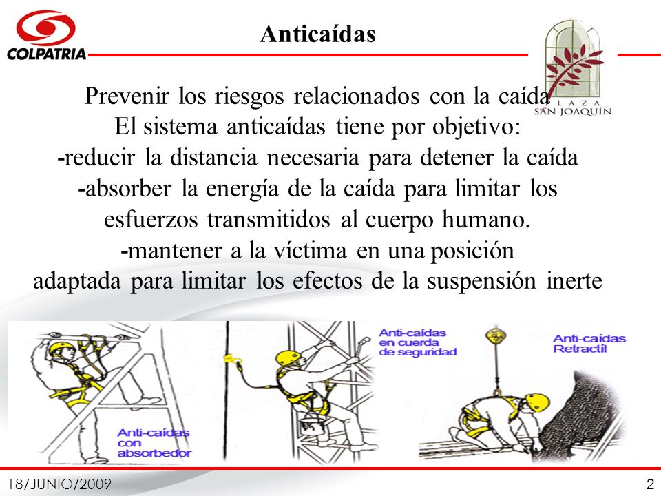 Anticaídas Prevenir los riesgos relacionados con la caída El sistema anticaídas tiene por objetivo: -reducir la distancia necesaria para detener la caída -absorber la energía de la caída para limitar los esfuerzos transmitidos al cuerpo humano.