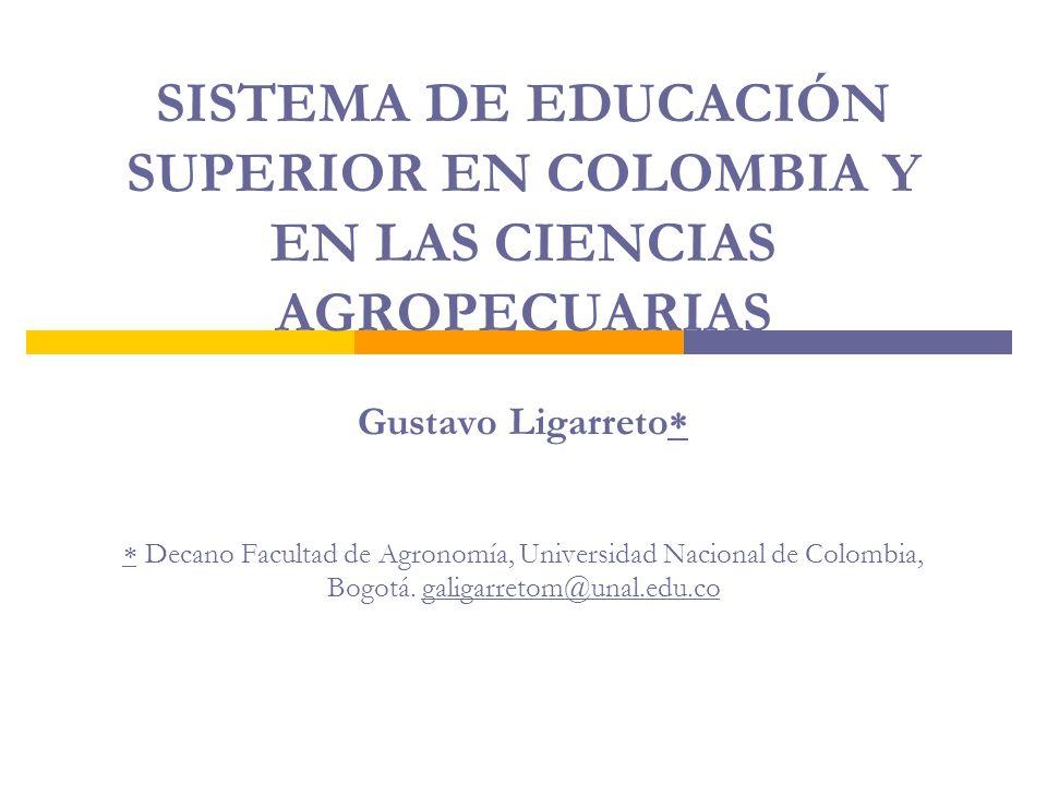 SISTEMA DE EDUCACIÓN SUPERIOR EN COLOMBIA Y EN LAS CIENCIAS AGROPECUARIAS Gustavo Ligarreto  Decano Facultad de Agronomía, Universidad Nacional de Colombia, Bogotá.